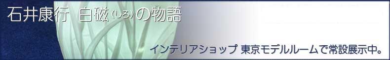 石井康行白磁作品を常設展示。インテリアショップ東京モデルルーム